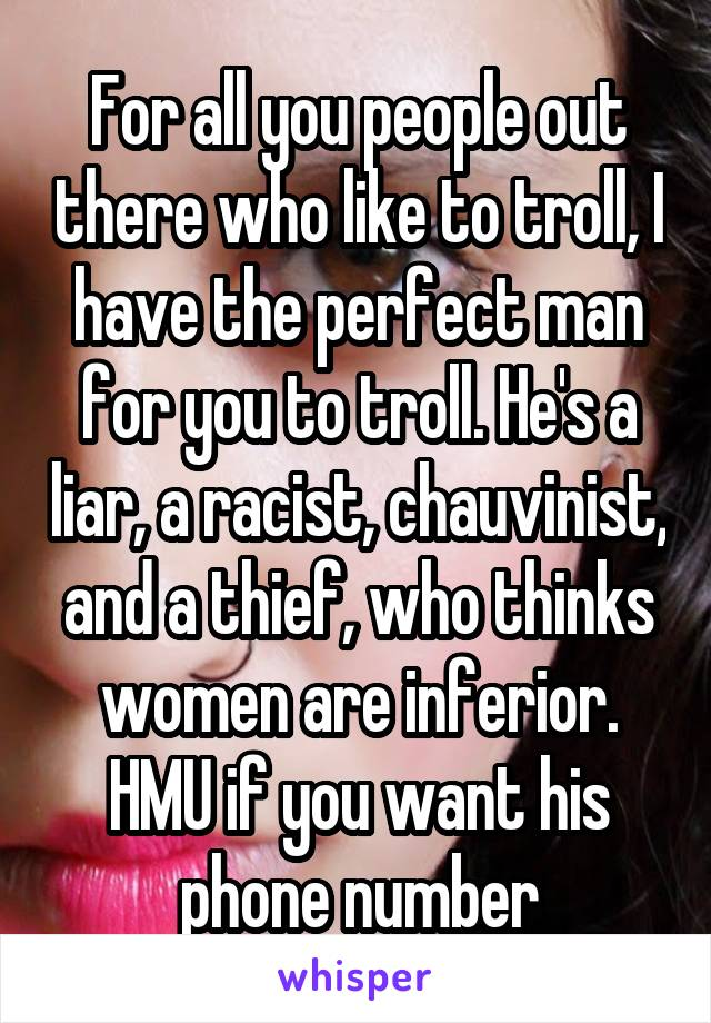 For all you people out there who like to troll, I have the perfect man for you to troll. He's a liar, a racist, chauvinist, and a thief, who thinks women are inferior. HMU if you want his phone number