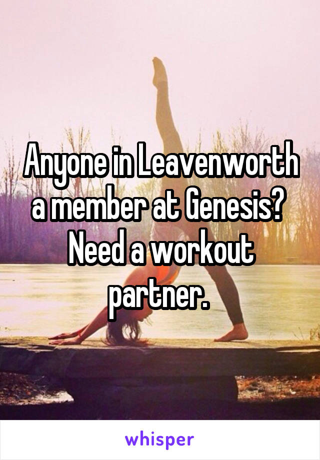 Anyone in Leavenworth a member at Genesis?  Need a workout partner.