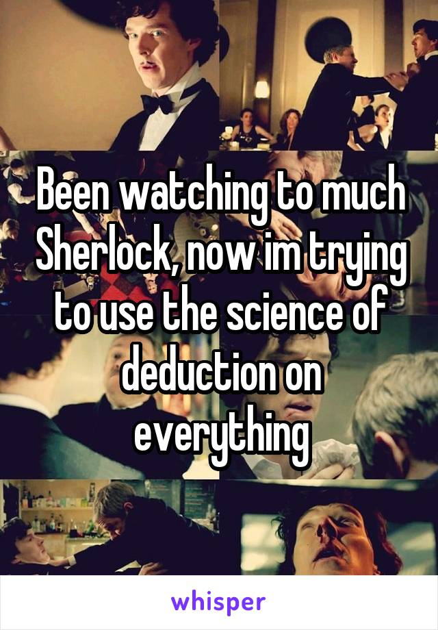 Been watching to much Sherlock, now im trying to use the science of deduction on everything