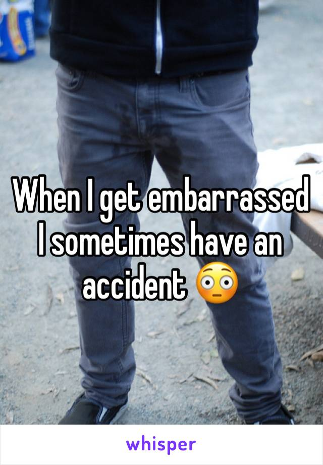When I get embarrassed I sometimes have an accident 😳