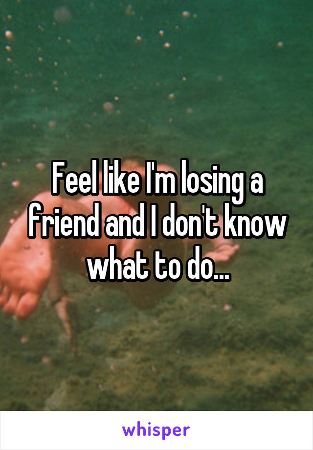 Feel like I'm losing a friend and I don't know what to do...