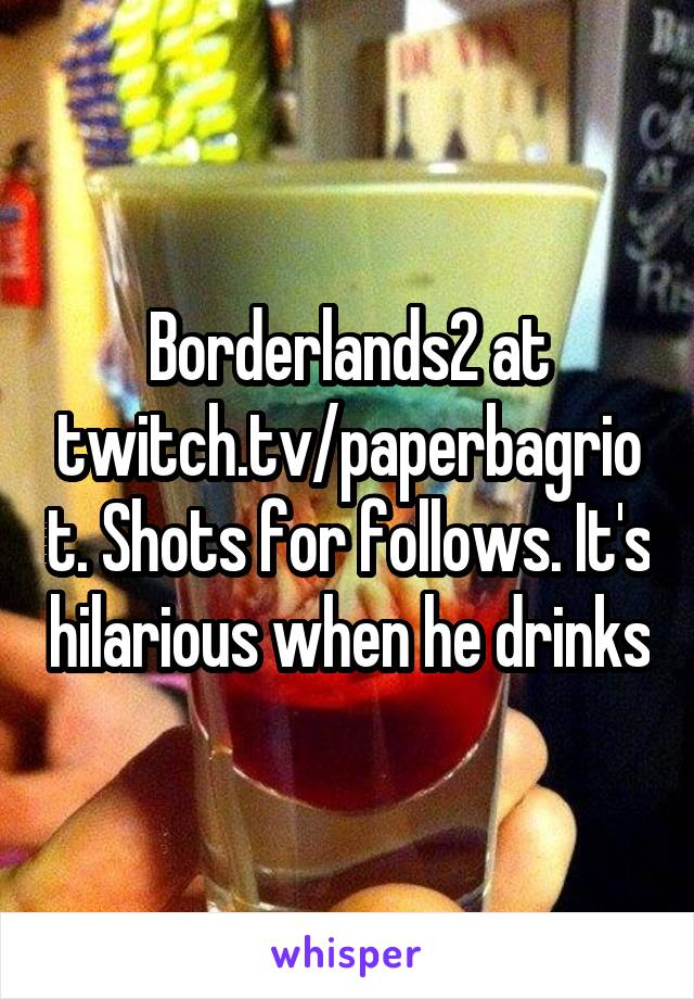 Borderlands2 at twitch.tv/paperbagriot. Shots for follows. It's hilarious when he drinks