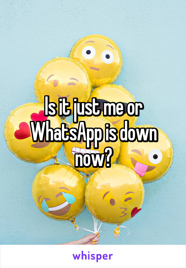 Is it just me or WhatsApp is down now?