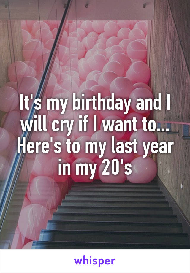It's my birthday and I will cry if I want to... Here's to my last year in my 20's