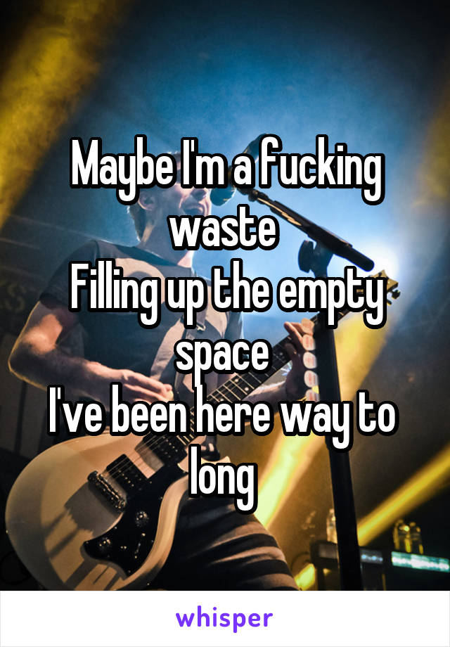 Maybe I'm a fucking waste  Filling up the empty space  I've been here way to  long