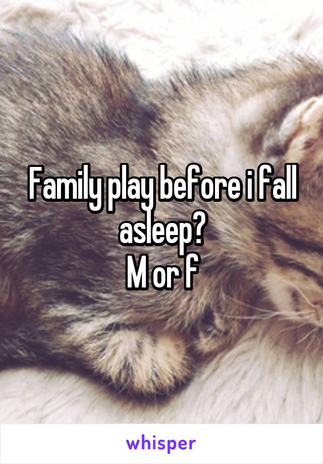 Family play before i fall asleep? M or f