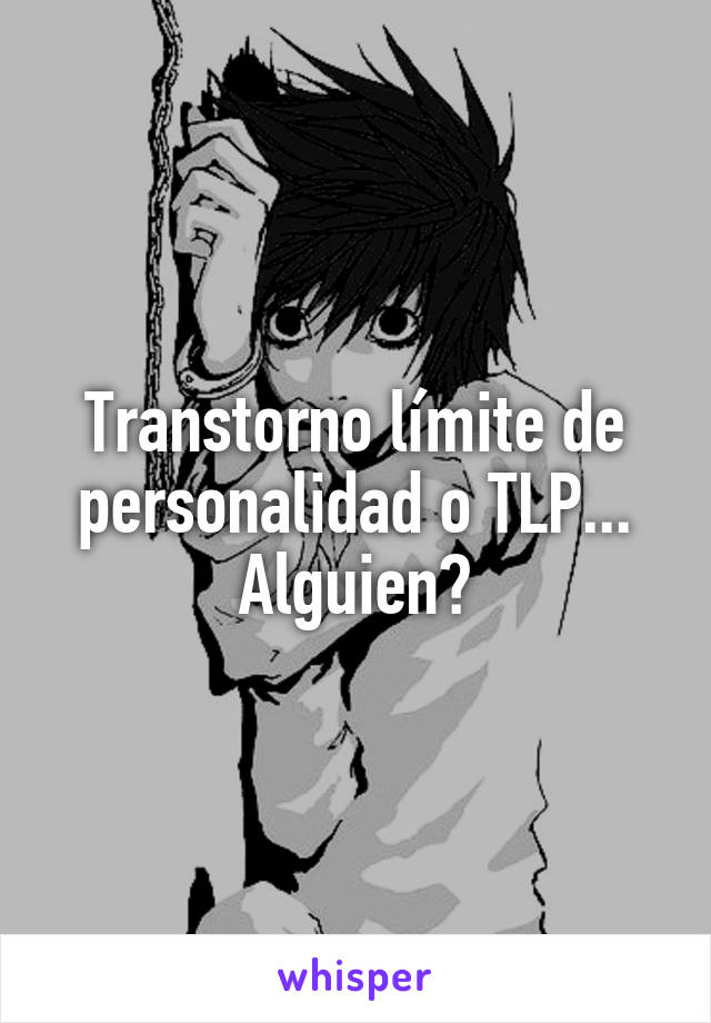 Transtorno límite de personalidad o TLP... Alguien?