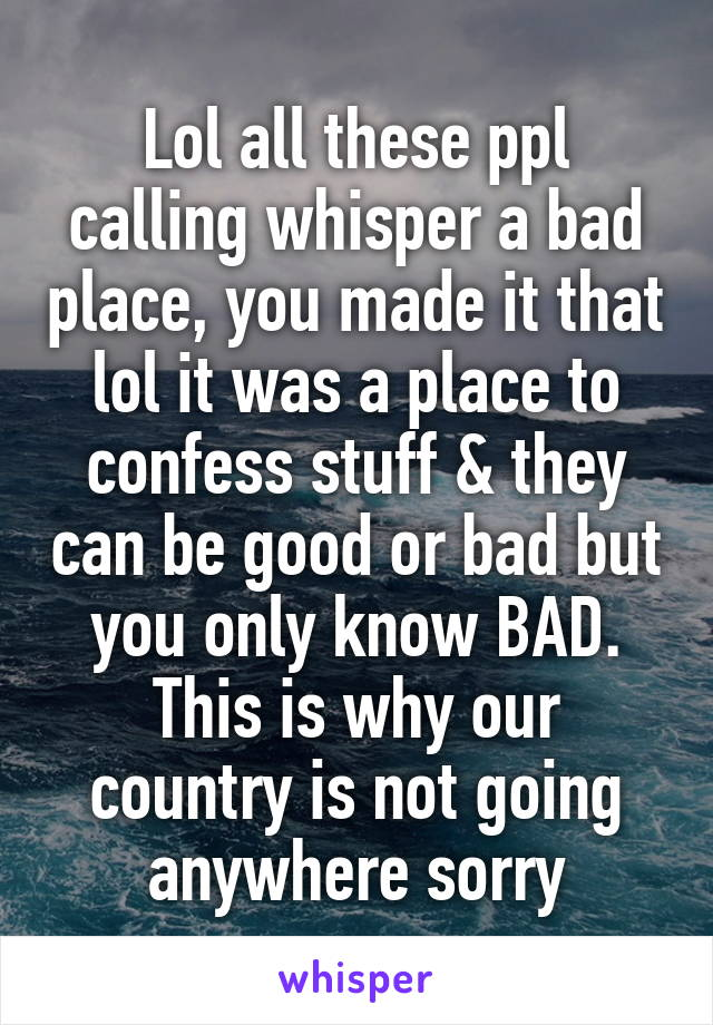 Lol all these ppl calling whisper a bad place, you made it that lol it was a place to confess stuff & they can be good or bad but you only know BAD. This is why our country is not going anywhere sorry