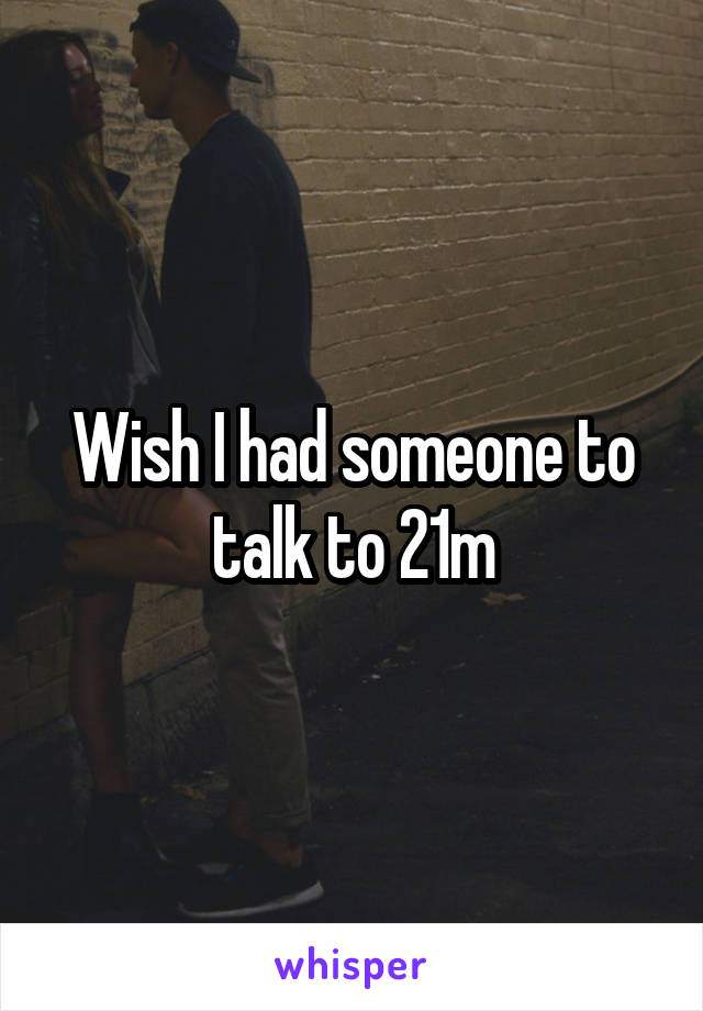 Wish I had someone to talk to 21m