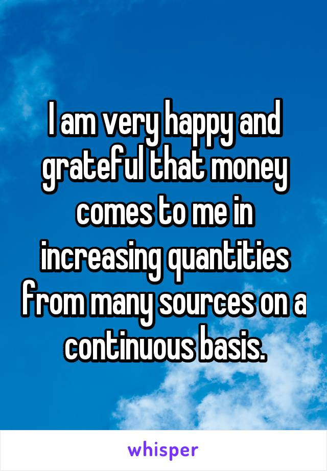 I am very happy and grateful that money comes to me in increasing quantities from many sources on a continuous basis.