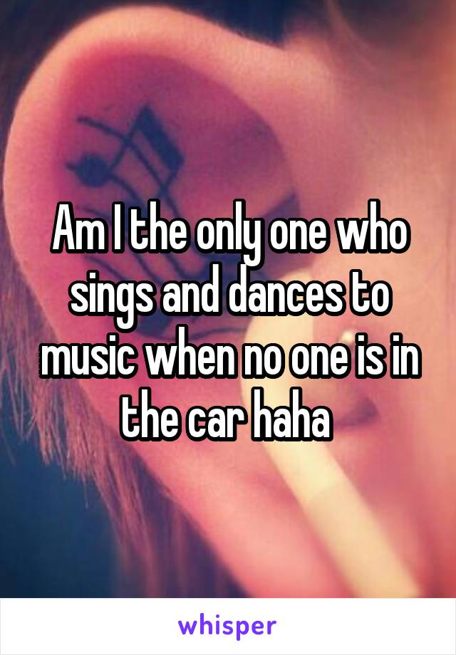 Am I the only one who sings and dances to music when no one is in the car haha