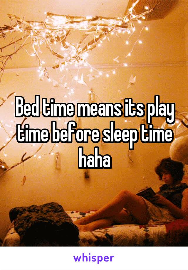Bed time means its play time before sleep time haha