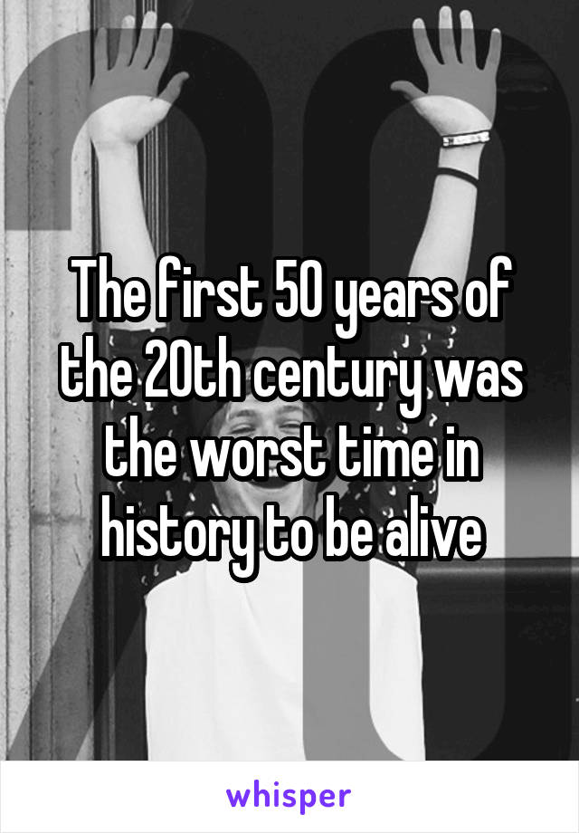 The first 50 years of the 20th century was the worst time in history to be alive