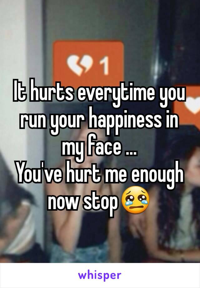 It hurts everytime you run your happiness in my face ... You've hurt me enough now stop😢