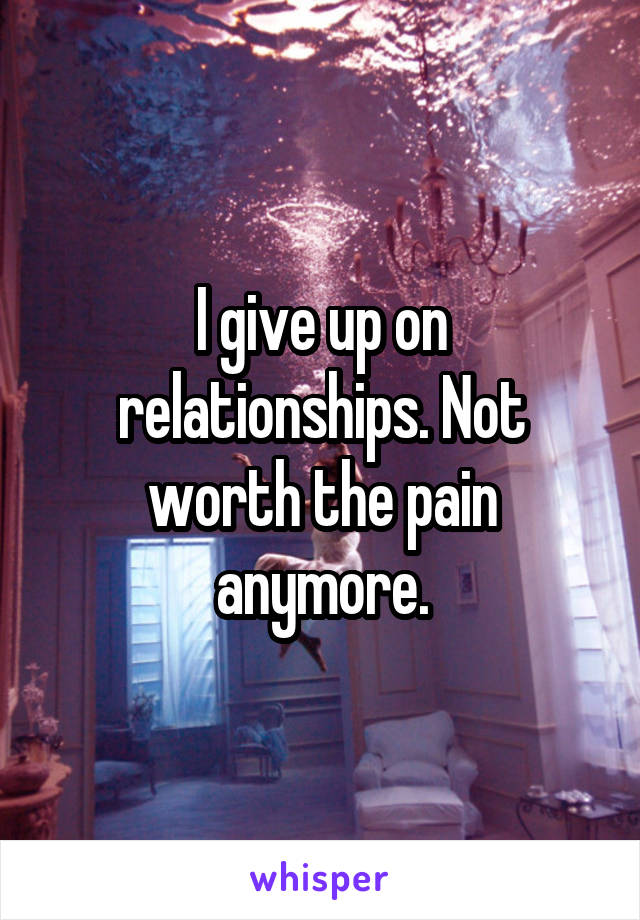 I give up on relationships. Not worth the pain anymore.