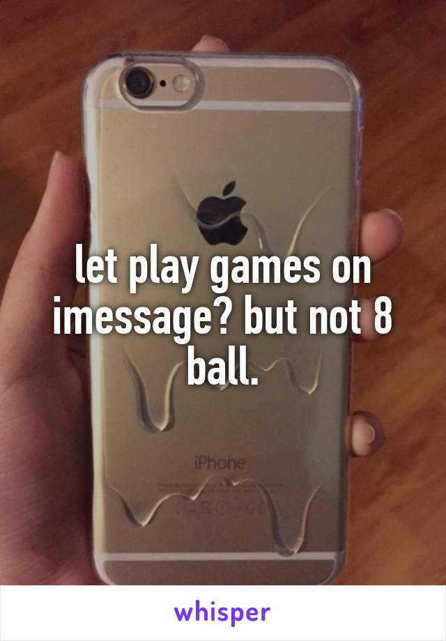 let play games on imessage? but not 8 ball.