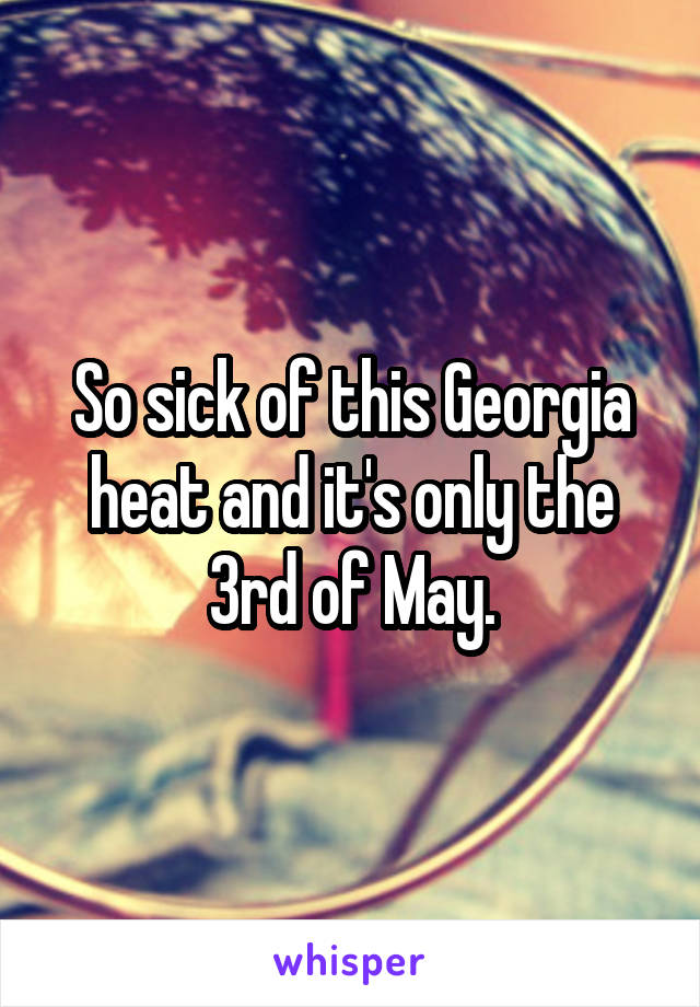 So sick of this Georgia heat and it's only the 3rd of May.