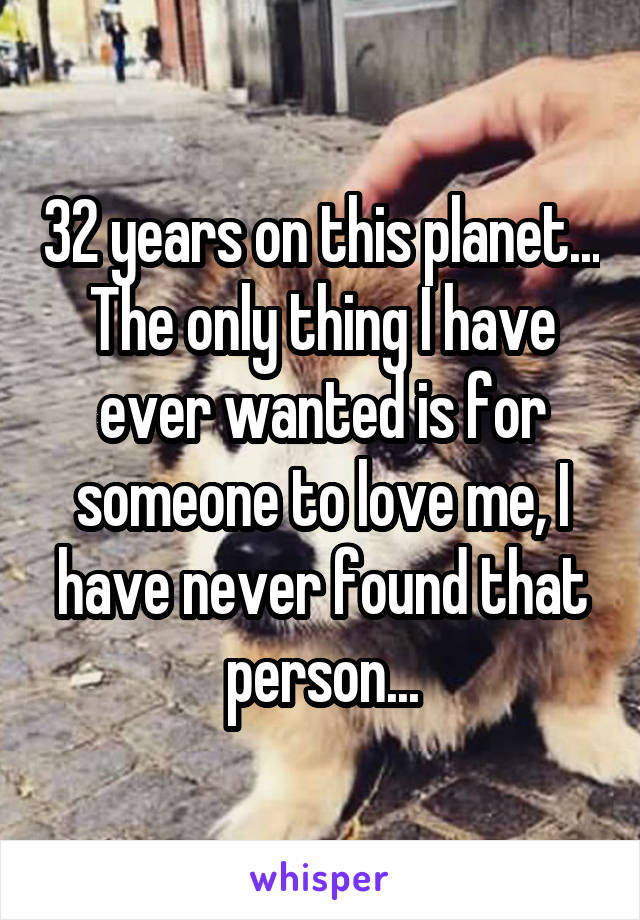 32 years on this planet... The only thing I have ever wanted is for someone to love me, I have never found that person...