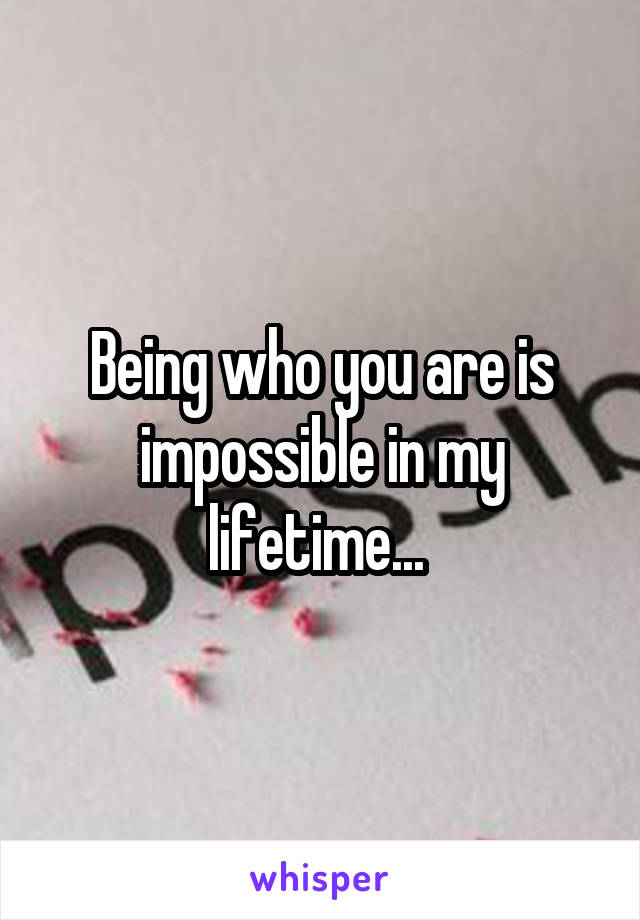 Being who you are is impossible in my lifetime...