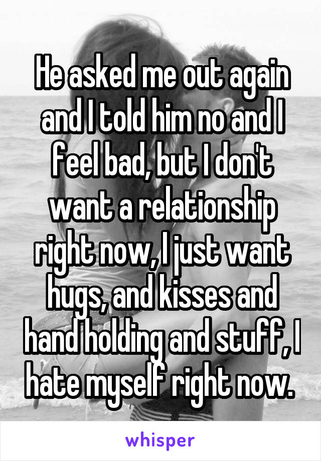 He asked me out again and I told him no and I feel bad, but I don't want a relationship right now, I just want hugs, and kisses and hand holding and stuff, I hate myself right now.