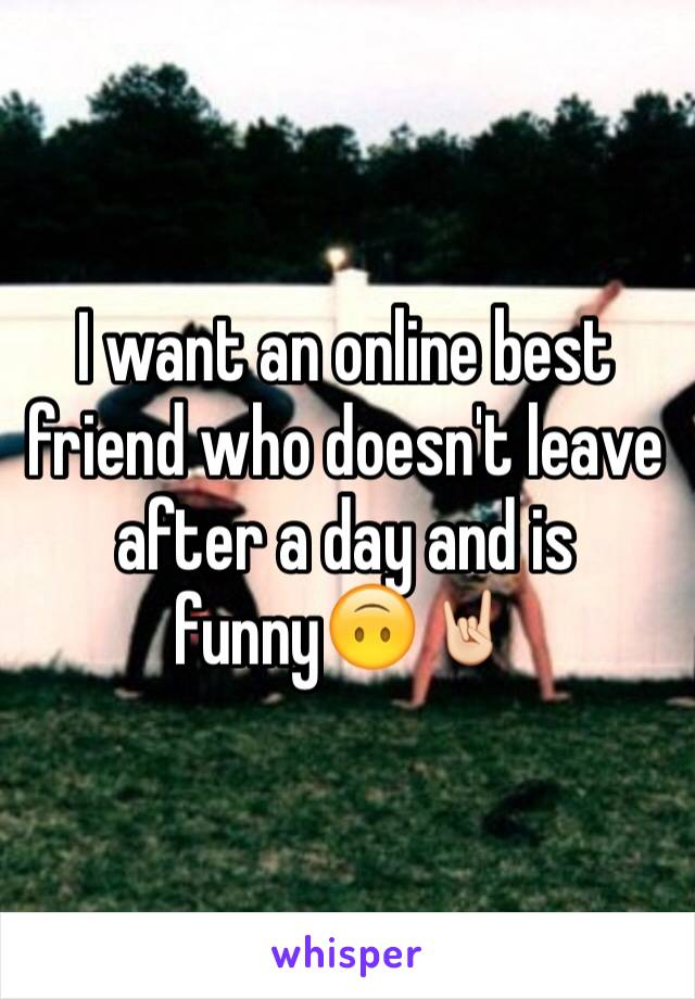 I want an online best friend who doesn't leave after a day and is funny🙃🤘🏻