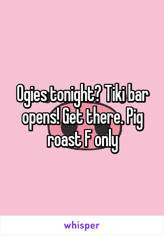 Ogies tonight? Tiki bar opens! Get there. Pig roast F only