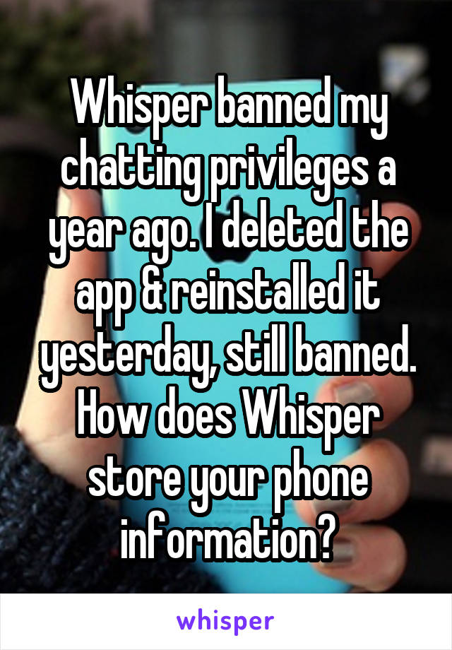 Whisper banned my chatting privileges a year ago. I deleted the app & reinstalled it yesterday, still banned. How does Whisper store your phone information?