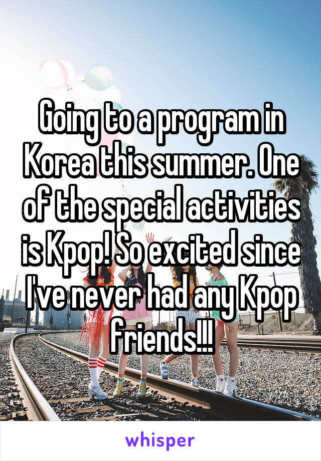 Going to a program in Korea this summer. One of the special activities is Kpop! So excited since I've never had any Kpop friends!!!