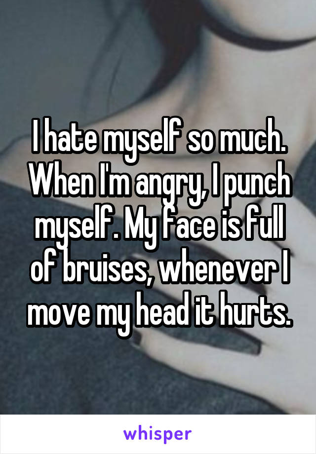 I hate myself so much. When I'm angry, I punch myself. My face is full of bruises, whenever I move my head it hurts.