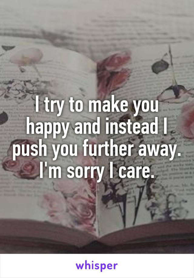 I try to make you happy and instead I push you further away. I'm sorry I care.