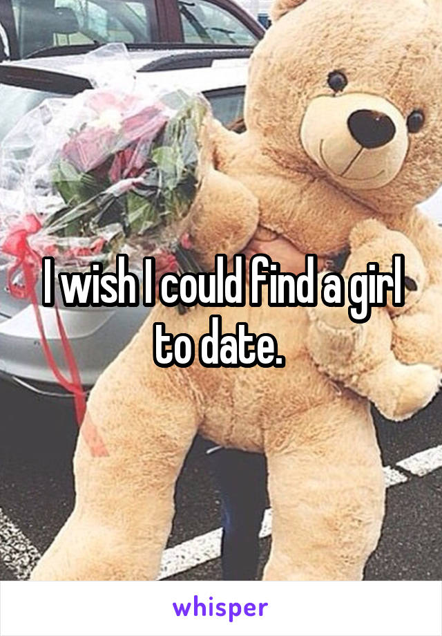 I wish I could find a girl to date.