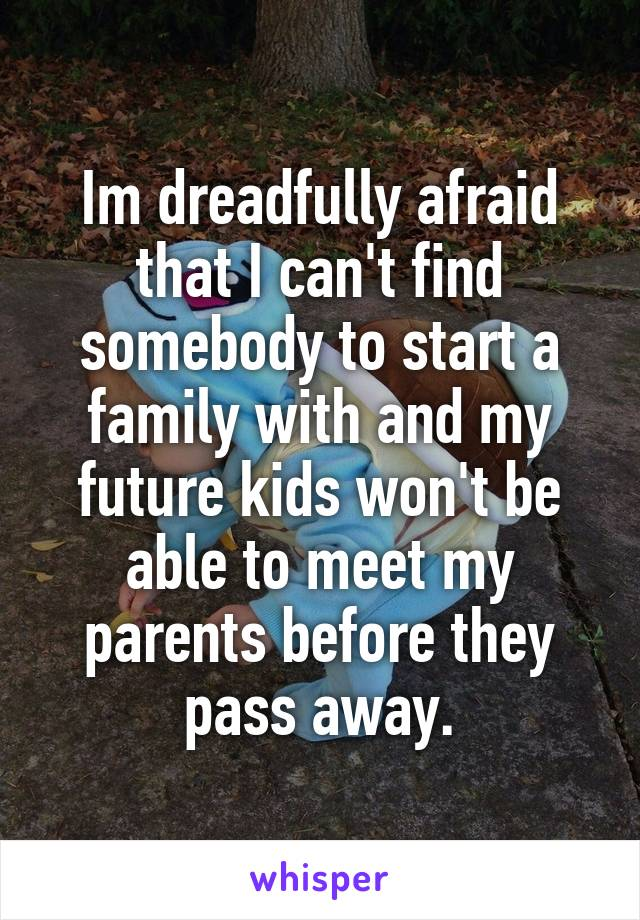 Im dreadfully afraid that I can't find somebody to start a family with and my future kids won't be able to meet my parents before they pass away.