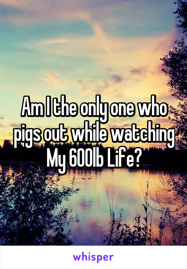 Am I the only one who pigs out while watching My 600lb Life?