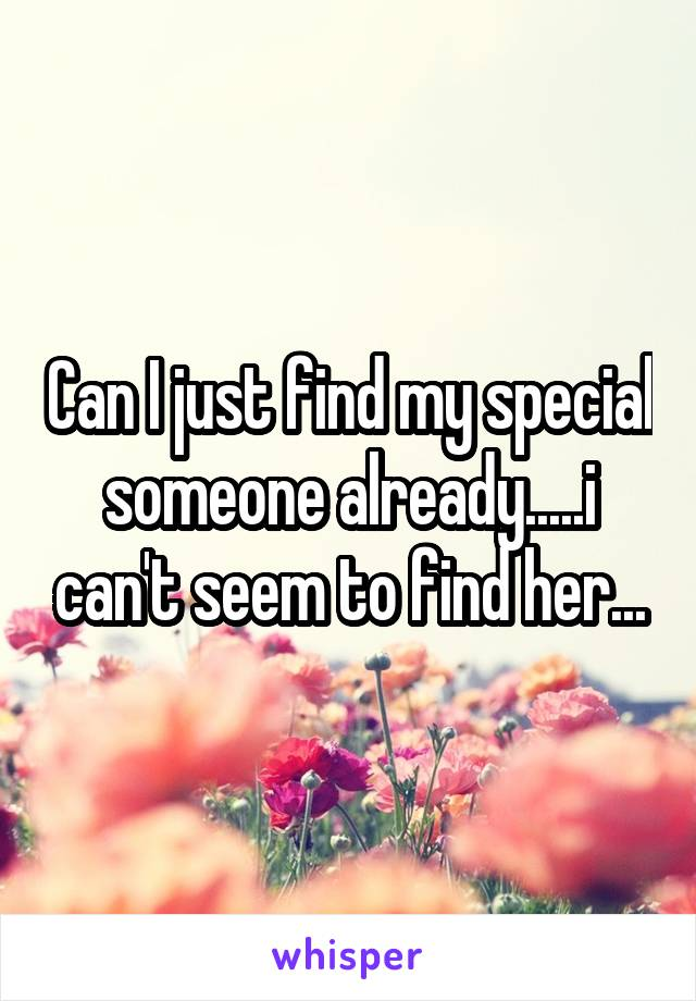 Can I just find my special someone already.....i can't seem to find her...