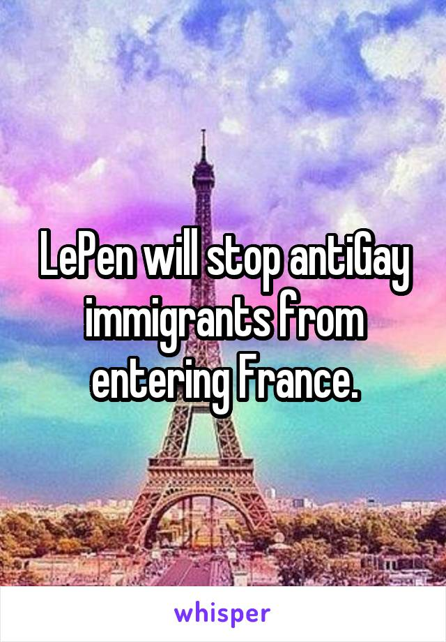 LePen will stop antiGay immigrants from entering France.