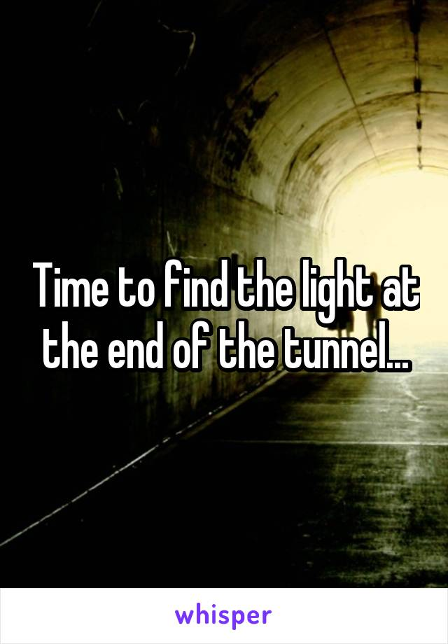 Time to find the light at the end of the tunnel...