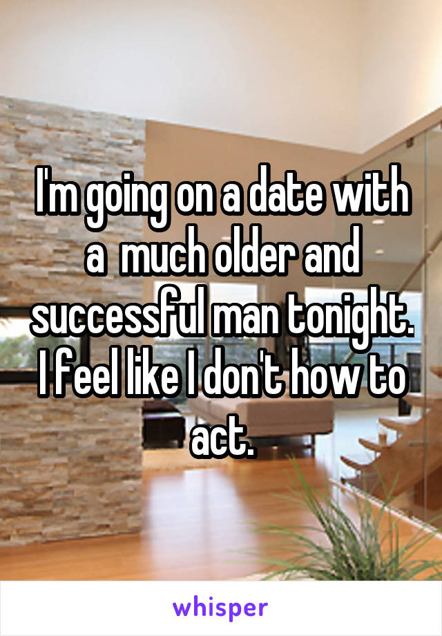 I'm going on a date with a  much older and successful man tonight. I feel like I don't how to act.