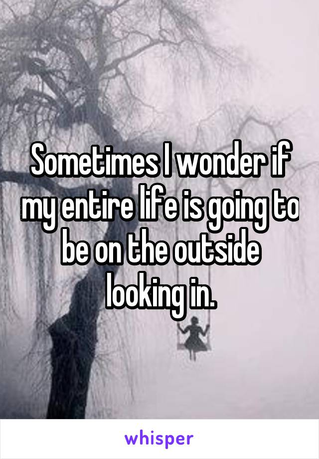 Sometimes I wonder if my entire life is going to be on the outside looking in.
