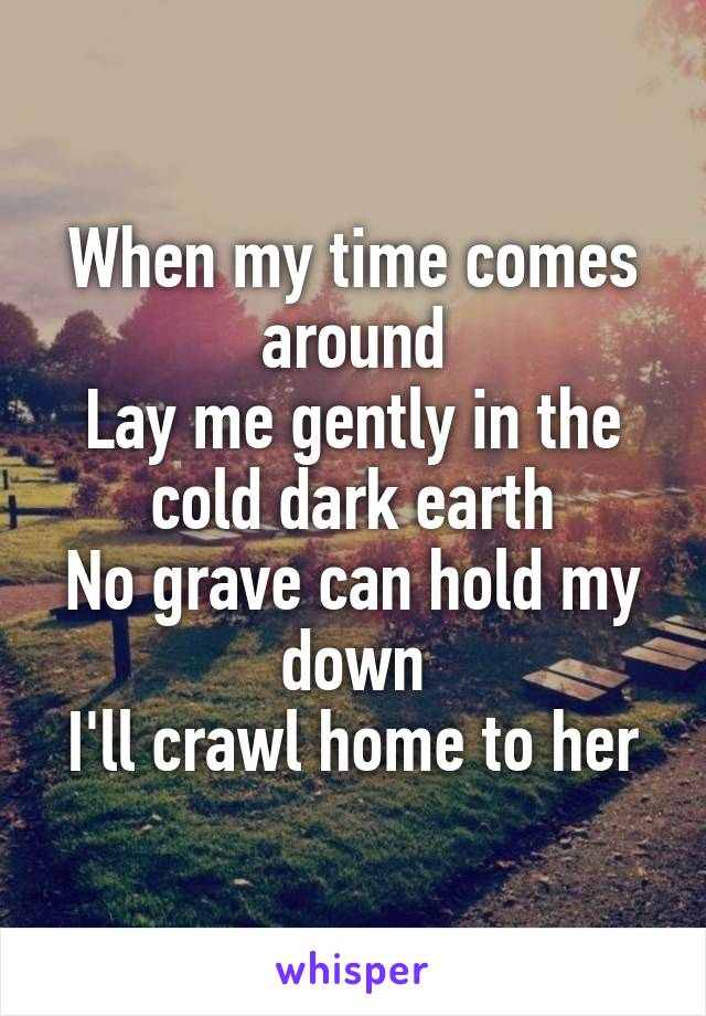 When my time comes around Lay me gently in the cold dark earth No grave can hold my down I'll crawl home to her