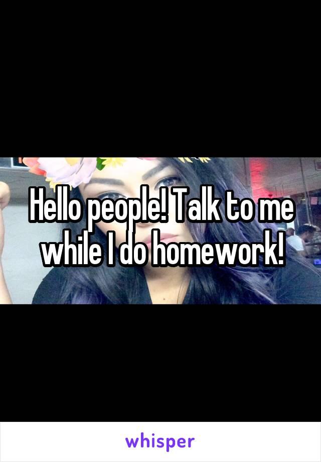 Hello people! Talk to me while I do homework!