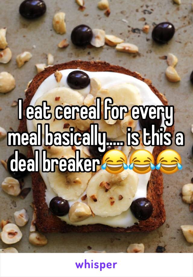 I eat cereal for every meal basically..... is this a deal breaker😂😂😂