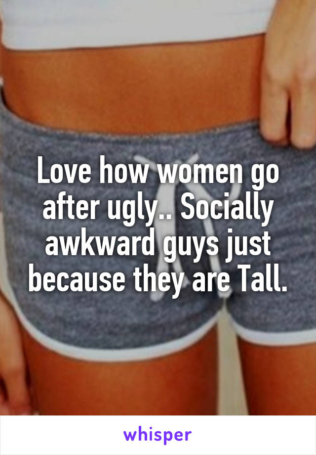 Love how women go after ugly.. Socially awkward guys just because they are Tall.