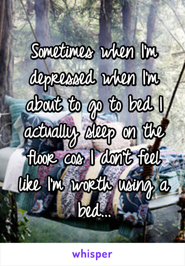 Sometimes when I'm depressed when I'm about to go to bed I actually sleep on the floor cos I don't feel like I'm worth using a bed...