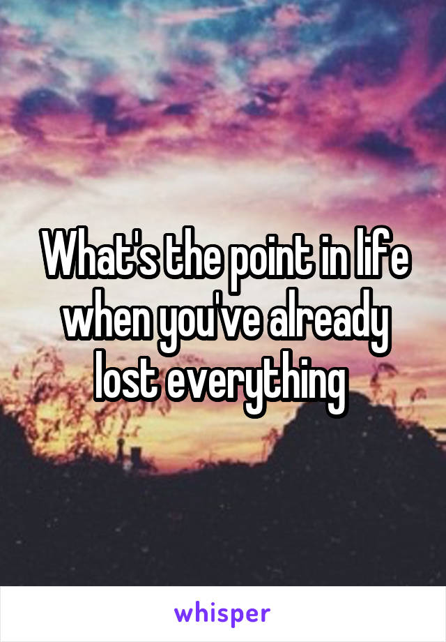 What's the point in life when you've already lost everything