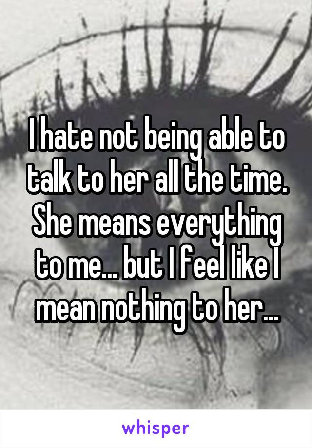 I hate not being able to talk to her all the time. She means everything to me... but I feel like I mean nothing to her...