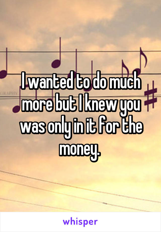 I wanted to do much more but I knew you was only in it for the money.