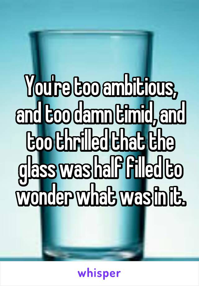 You're too ambitious, and too damn timid, and too thrilled that the glass was half filled to wonder what was in it.