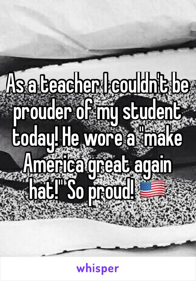 """As a teacher I couldn't be prouder of my student today! He wore a """"make America great again hat!"""" So proud! 🇺🇸"""