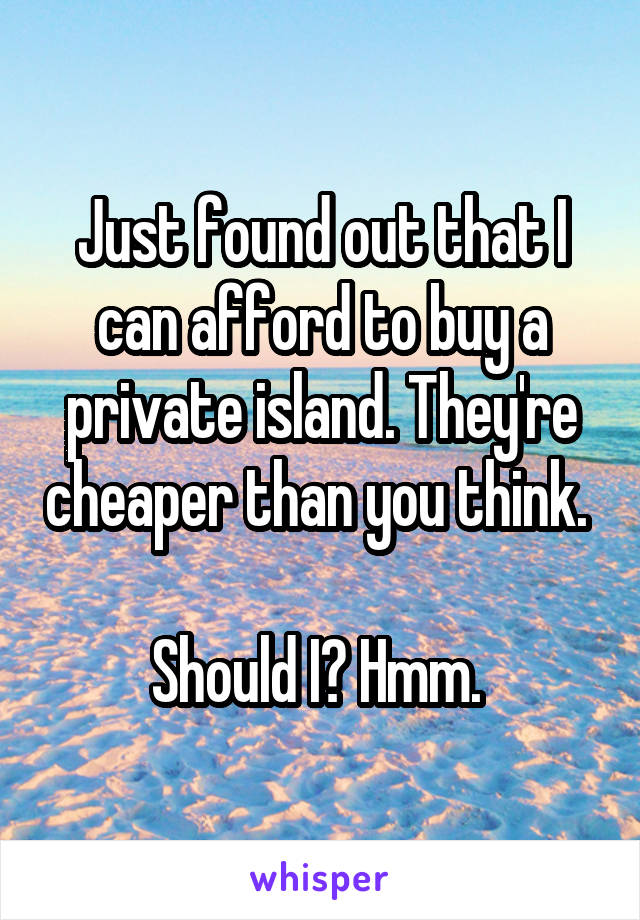 Just found out that I can afford to buy a private island. They're cheaper than you think.   Should I? Hmm.