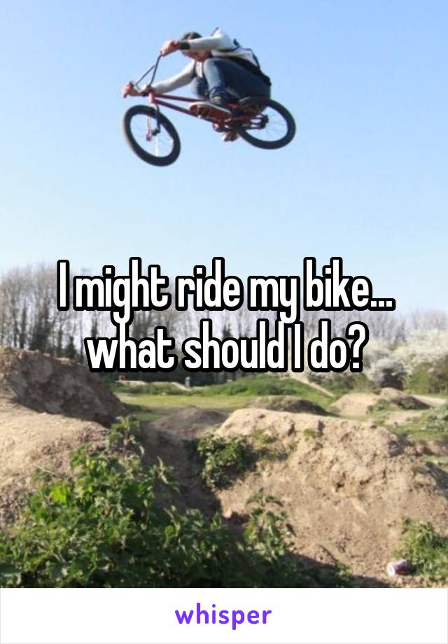 I might ride my bike... what should I do?